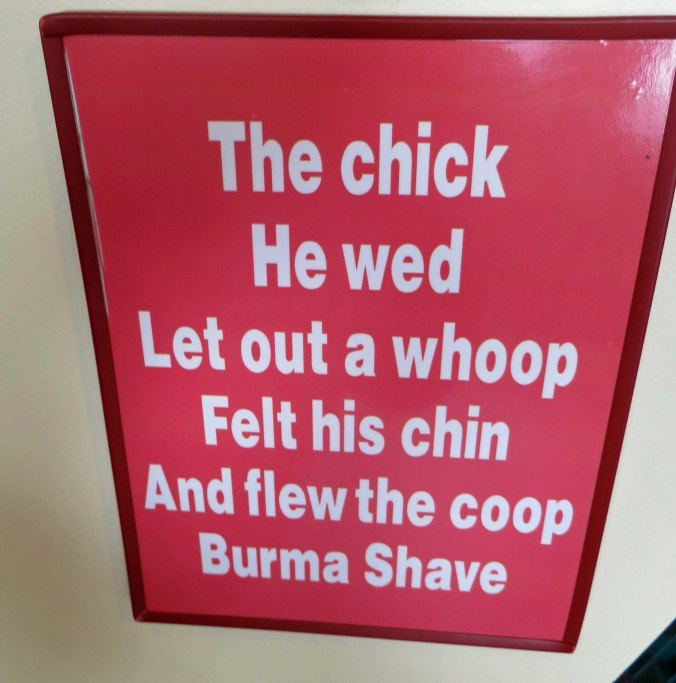 Do you remember the days of the Burma Shave signs posted along the highways of America. This would have been five different signs stretched out over a mile or so. The chick he wed— Let out a whoop— Felt his chin— And Flew the coop— Burma Shave. New signs with similar humor are now posted along Route 66 in Arizona promoting humor.